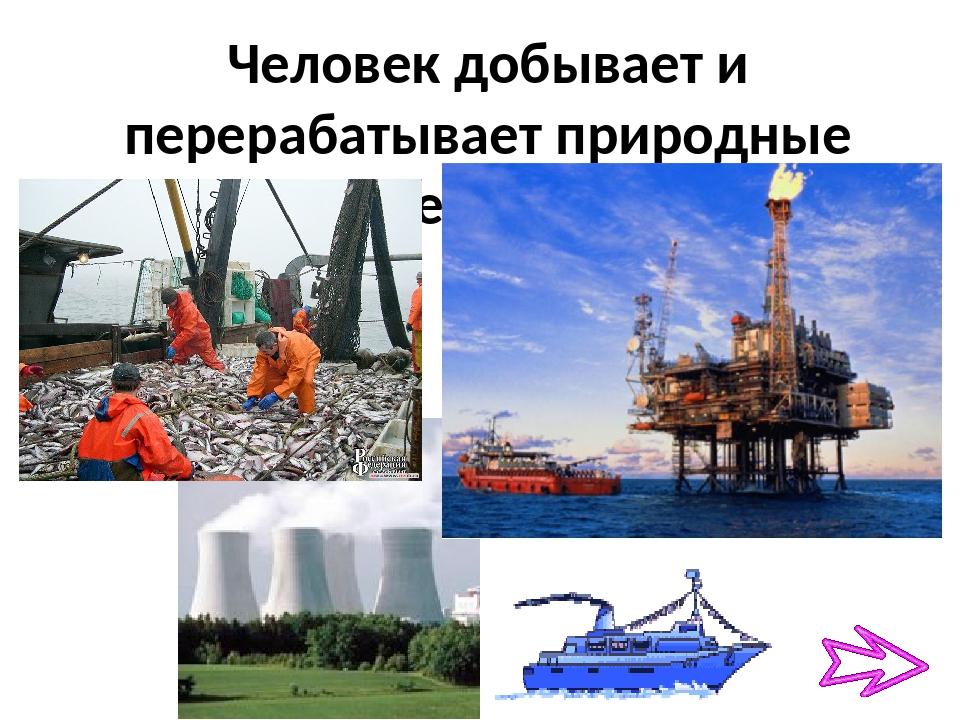 Человек добывает и перерабатывает природные ресурсы
