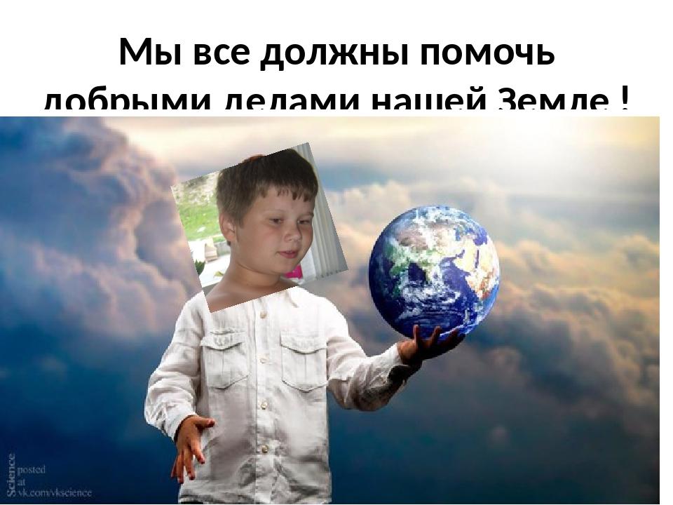 Мы все должны помочь добрыми делами нашей Земле ! Она ждёт!