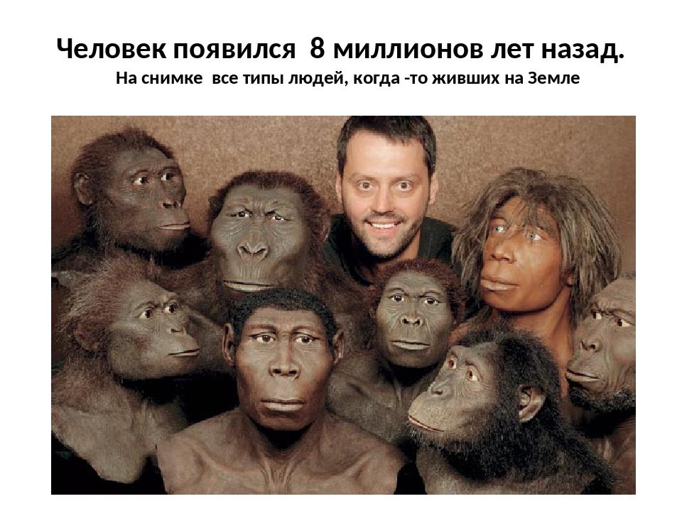 Человек появился 8 миллионов лет назад. На снимке все типы людей, когда -то ж...
