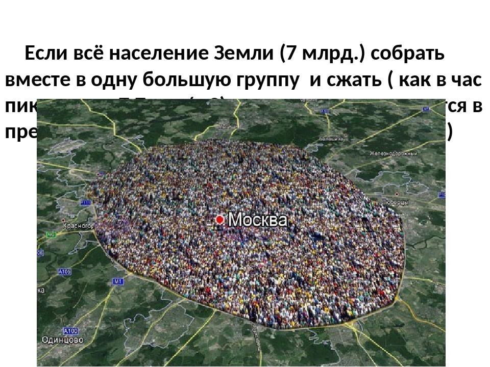 Если всё население Земли (7 млрд.) собрать вместе в одну большую группу и сж...