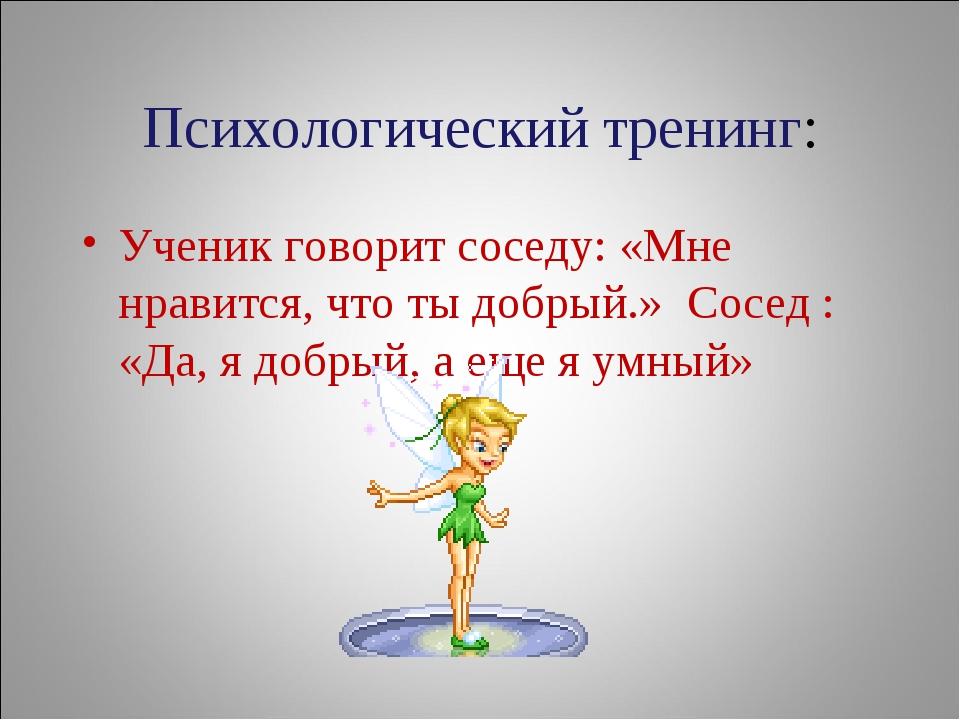 Психологический тренинг: Ученик говорит соседу: «Мне нравится, что ты добрый....