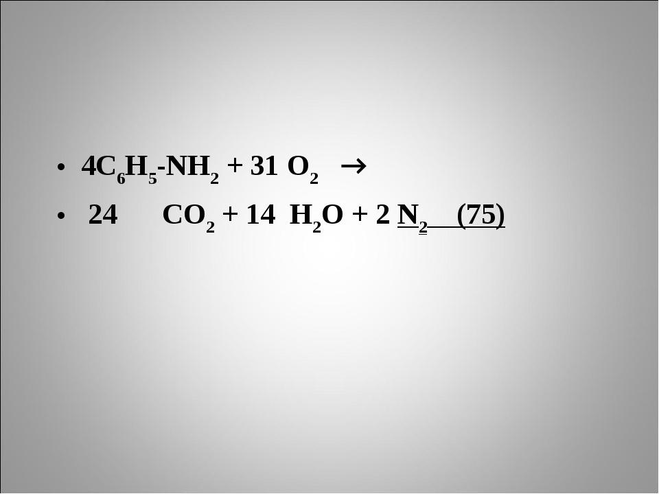 4С6Н5-NH2 + 31 О2 → 24 СО2 + 14 Н2О + 2 N2 (75)