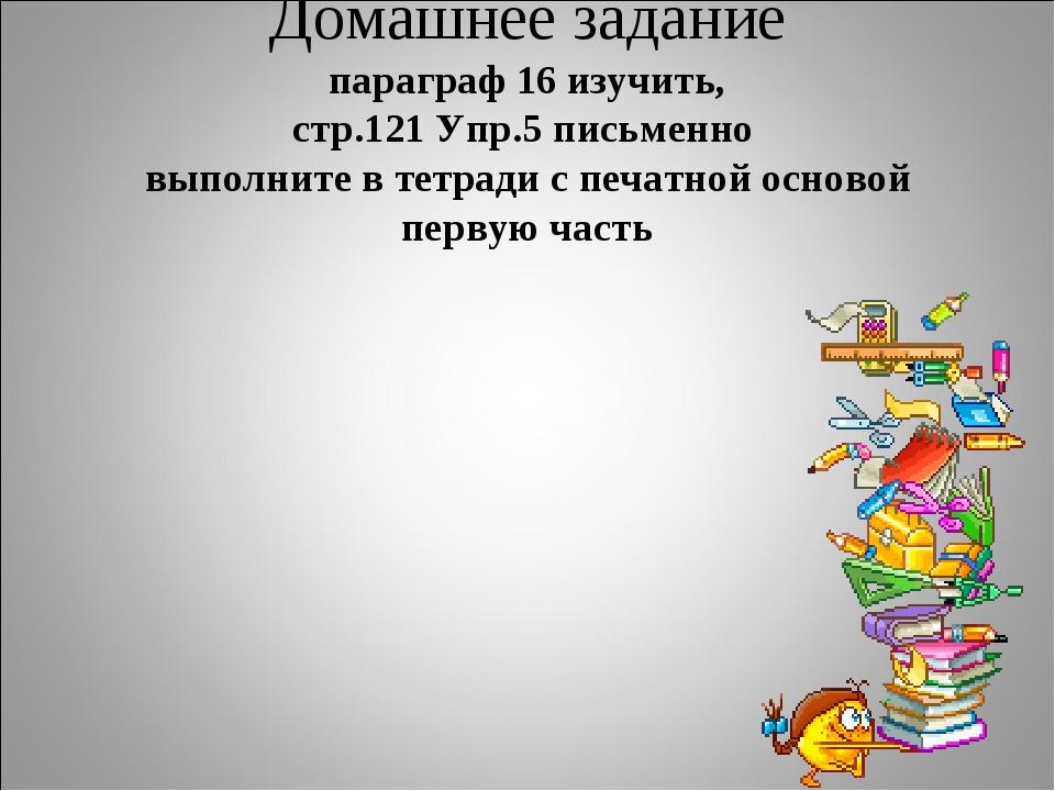 Домашнее задание параграф 16 изучить, стр.121 Упр.5 письменно выполните в тет...