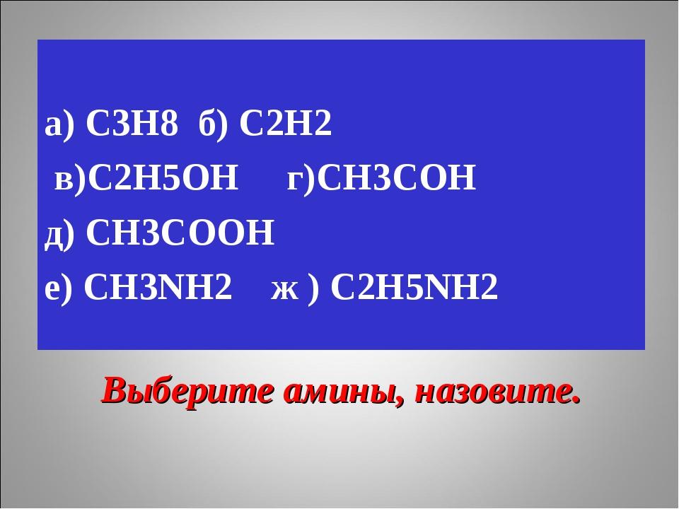 Выберите амины, назовите. а) С3Н8 б) С2Н2 в)С2Н5ОН г)СН3СОН д) СН3СООН е) СН3...