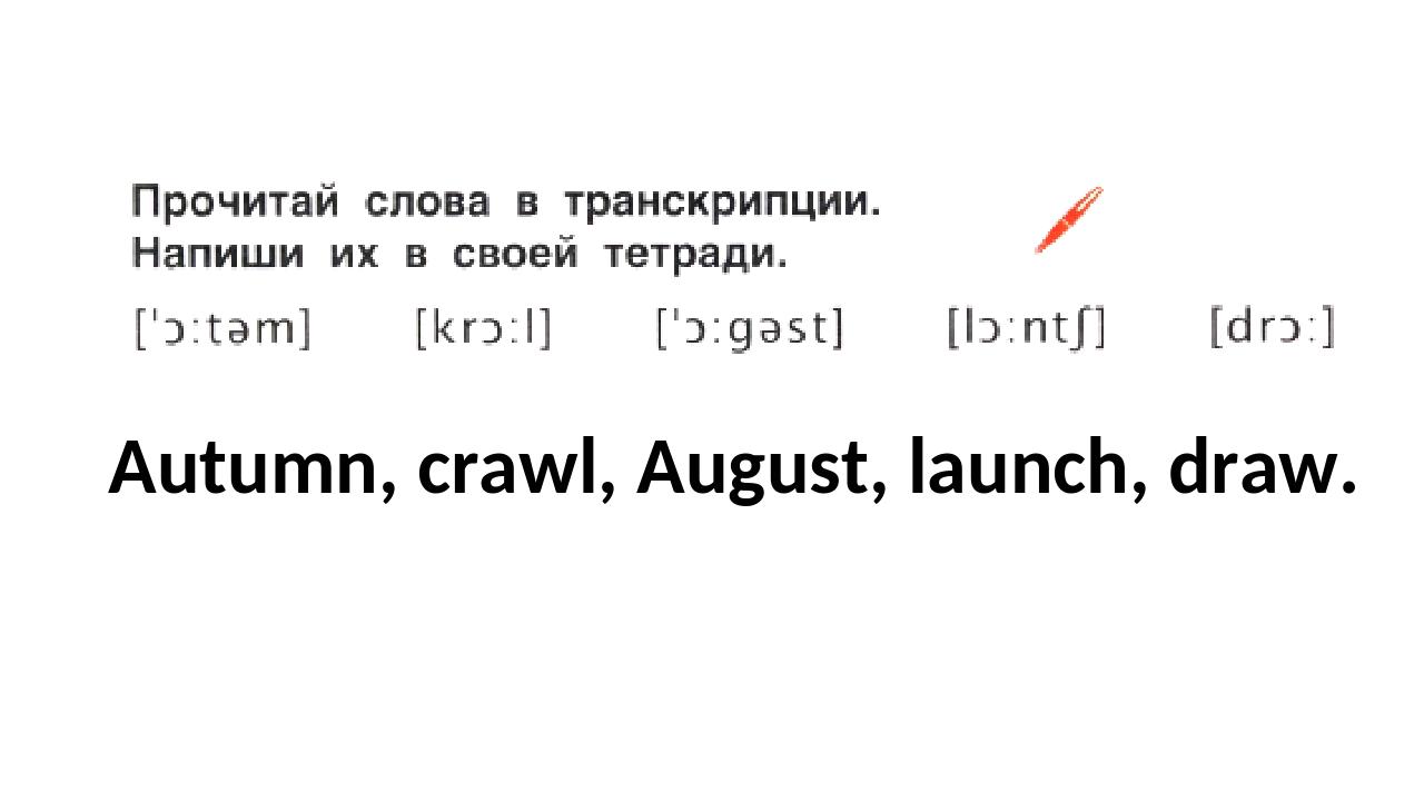 Autumn, crawl, August, launch, draw.
