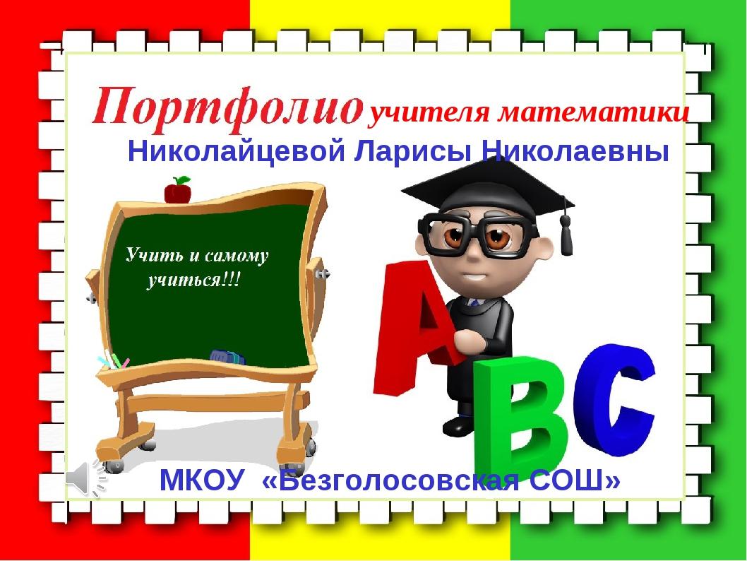 учителя математики Николайцевой Ларисы Николаевны МКОУ «Безголосовская СОШ»