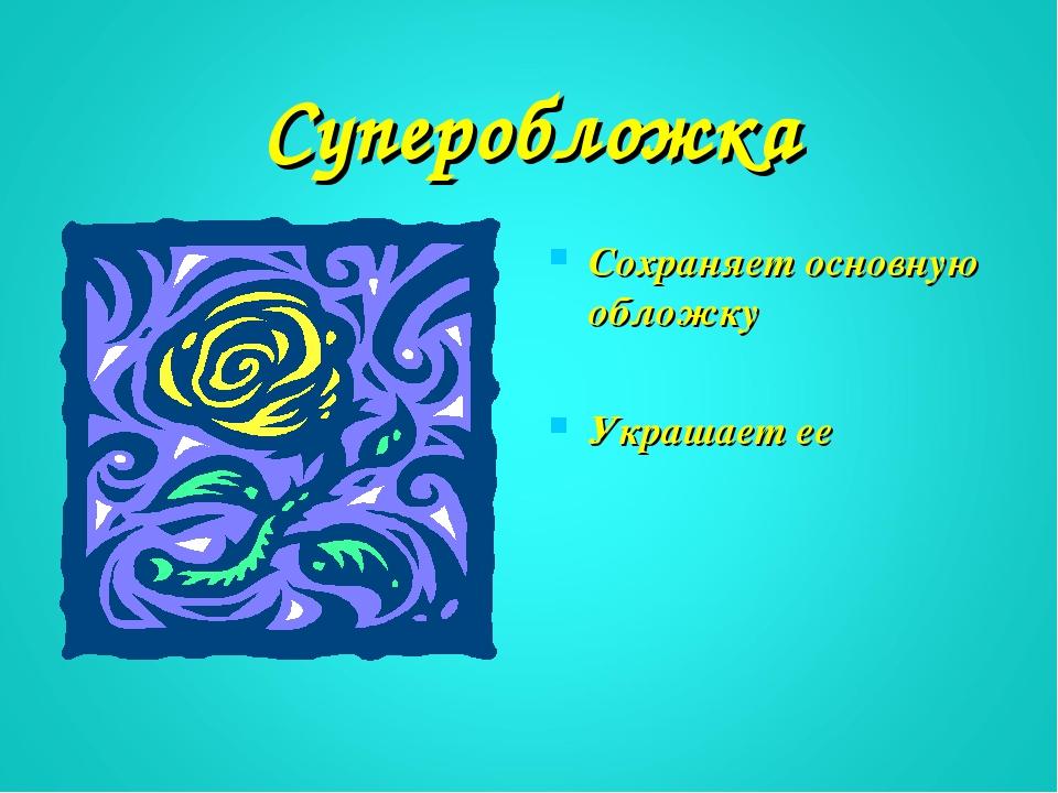 Суперобложка Сохраняет основную обложку Украшает ее