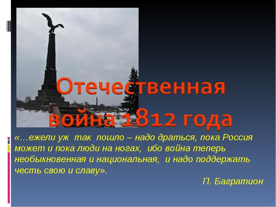 «…ежели уж так пошло – надо драться, пока Россия может и пока люди на ногах,...