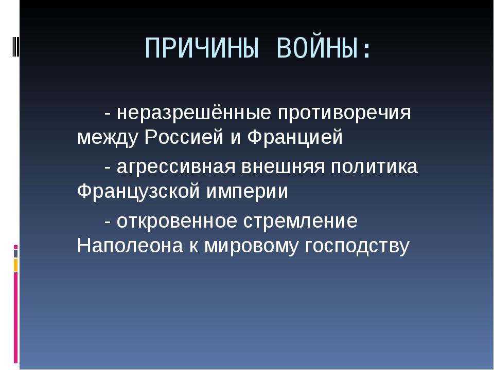 ПРИЧИНЫ ВОЙНЫ: - неразрешённые противоречия между Россией и Францией - аг...