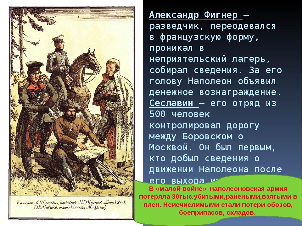 Александр Фигнер – разведчик, переодевался в французскую форму, проникал в не...