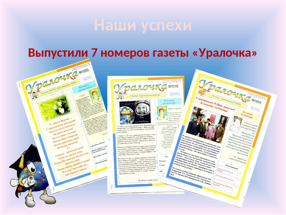 Наши успехи Выпустили 7 номеров газеты «Уралочка»