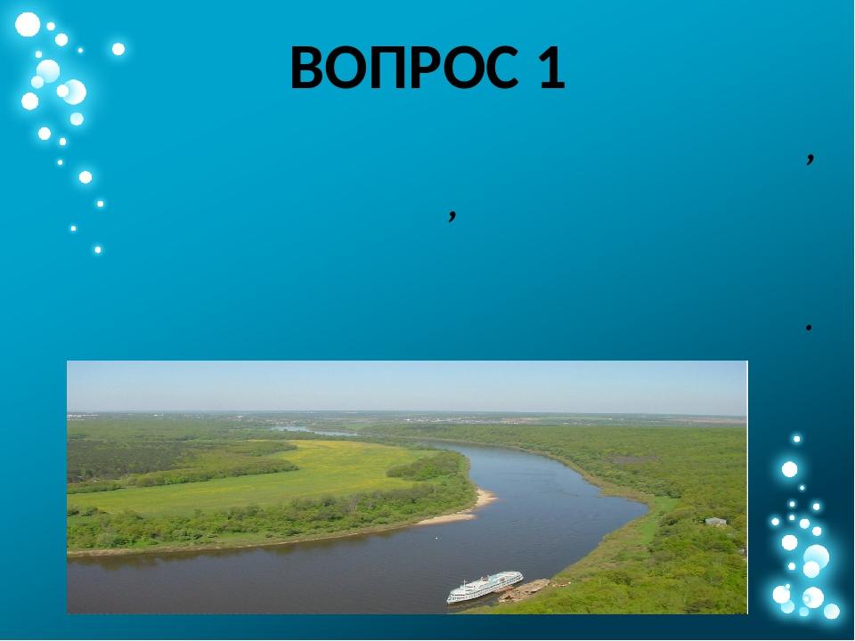 ВОПРОС 1 Назовите крупную реку России, приток Волги, на берегах которой родил...