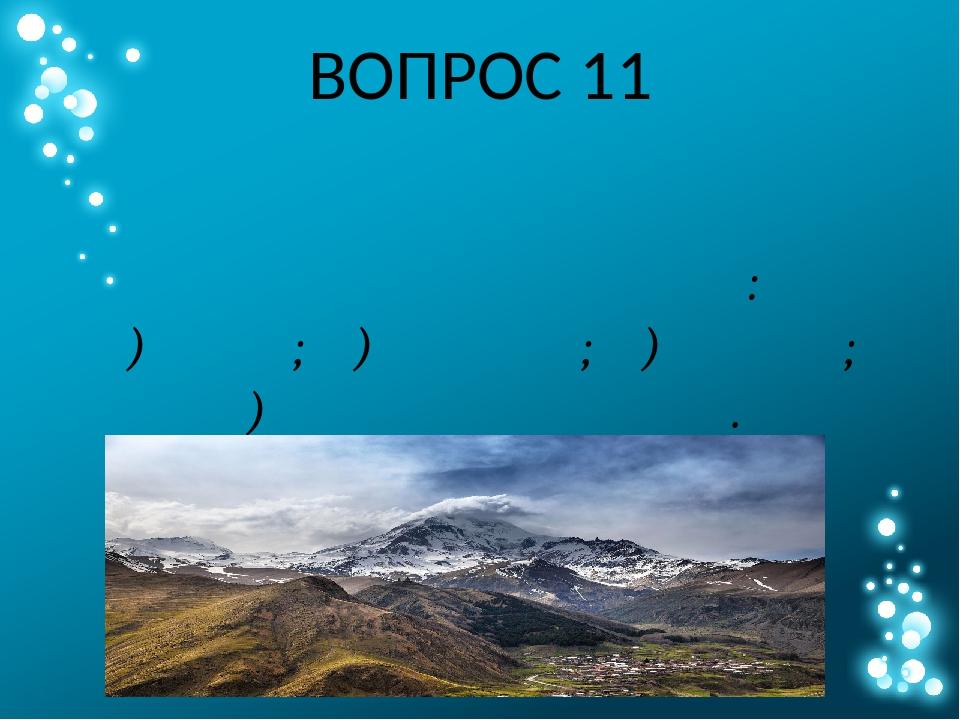 ВОПРОС 11 Расположите горные системы по убыванию их максимальной абсолютной в...