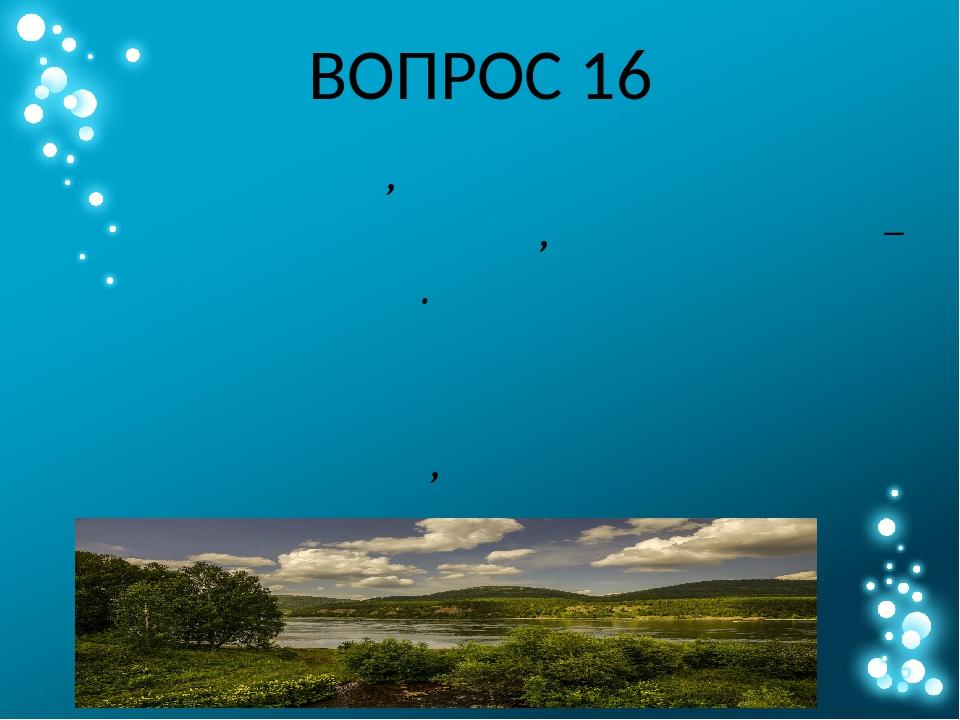 ВОПРОС 16 Назовите одну из крупнейших рек России и мира, в верховьях которой...