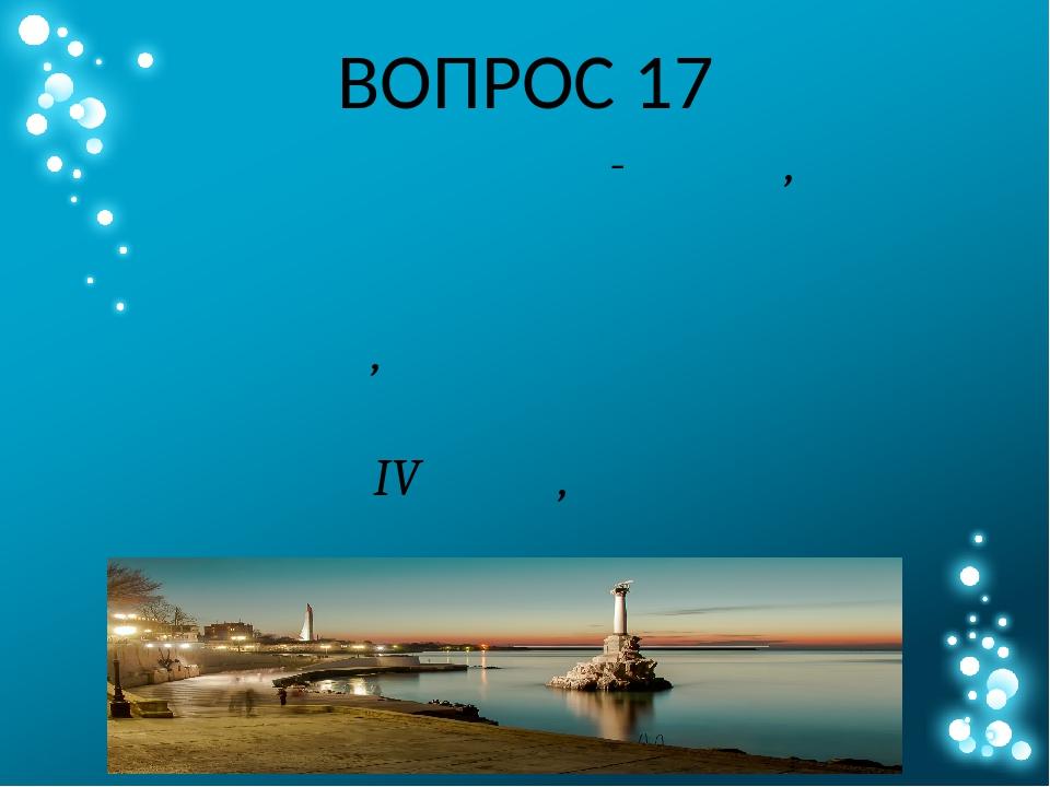 ВОПРОС 17 Назовите город-герой, на территории которого находятся остатки древ...