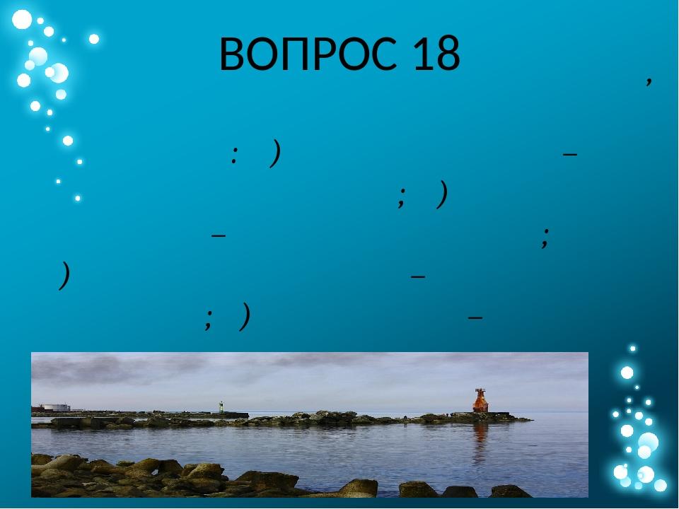 ВОПРОС 18 Выберите из списка пару объектов, географически не связанных друг с...
