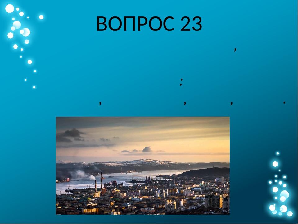ВОПРОС 23 Выберите из списка город, где солнце иногда можно увидеть в полночь...