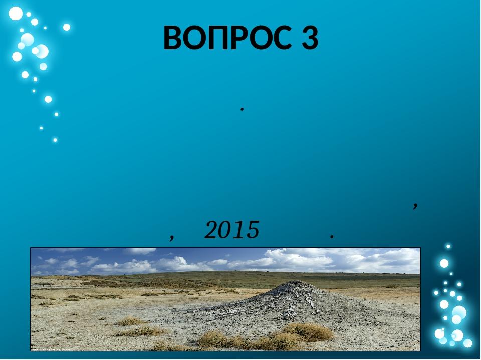 ВОПРОС 3 Таких необычных вулканов немало на Таманском полуострове. Один из ни...