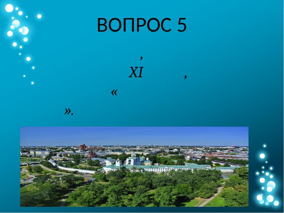 ВОПРОС 5 Назовите один из старейших городов России, основанный на реке Волге...
