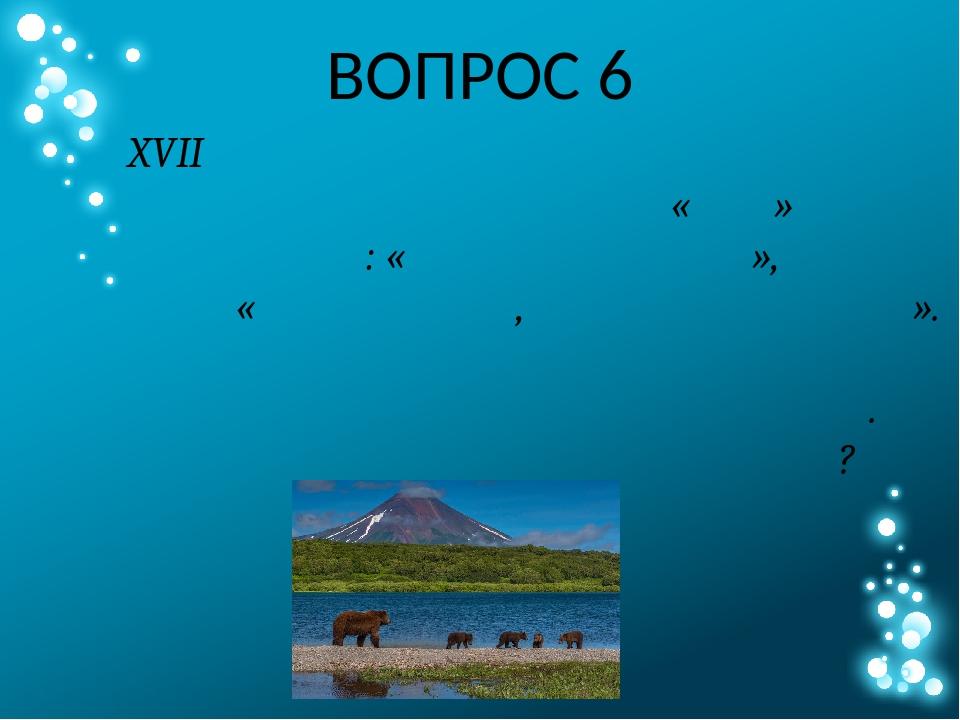 ВОПРОС 6 В XVII веке русские первопроходцы называли эту землю просто «Нос» ил...