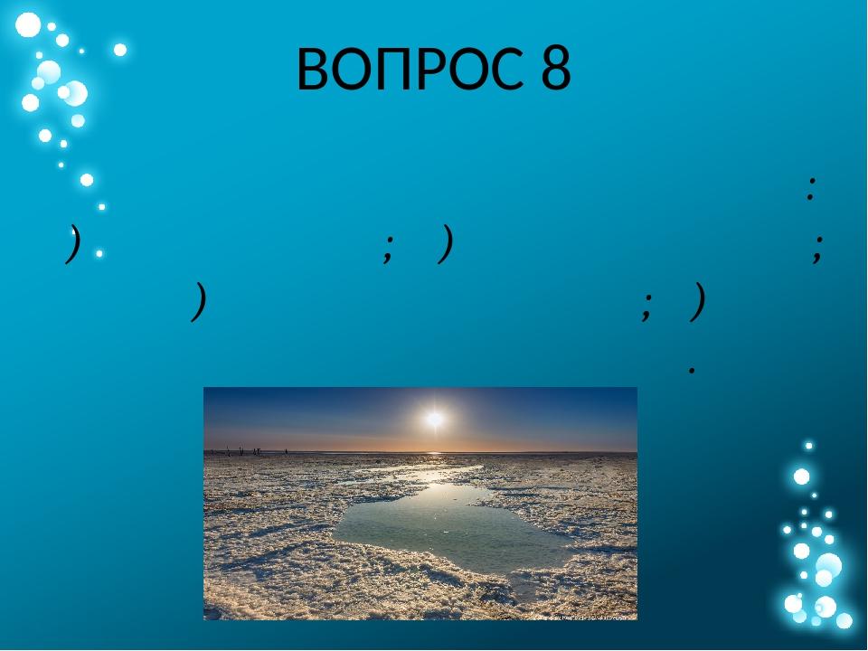 ВОПРОС 8 Выберите из списка объект с наибольшей солёностью воды: А) озеро Чан...