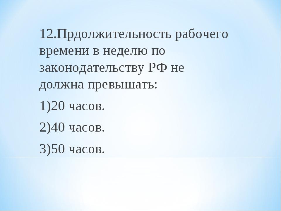 12.Прдолжительность рабочего времени в неделю по законодательству РФ не должн...