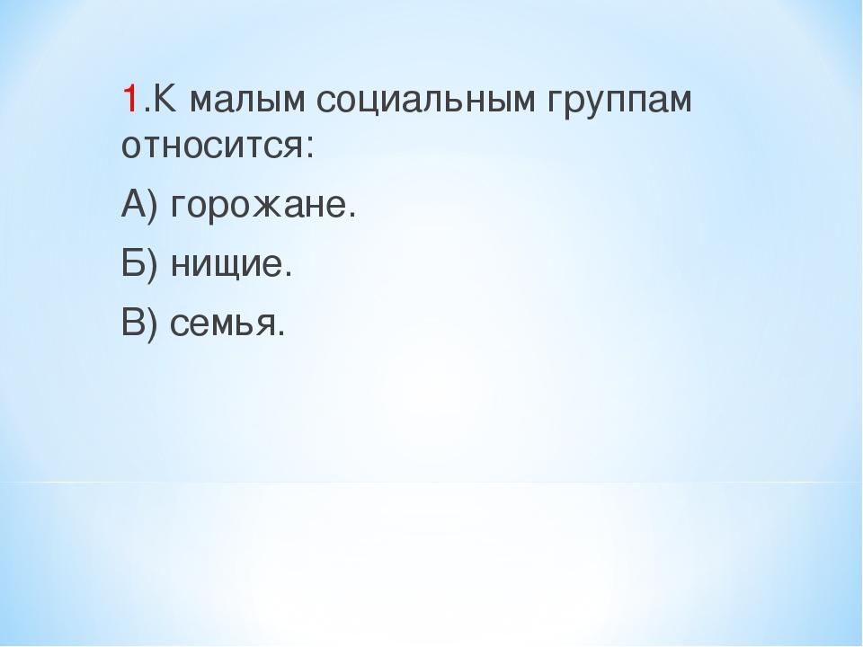 1.К малым социальным группам относится: А) горожане. Б) нищие. В) семья.