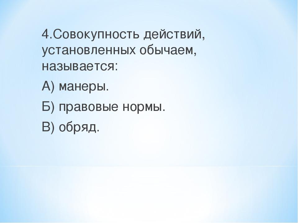 4.Совокупность действий, установленных обычаем, называется: А) манеры. Б) пра...