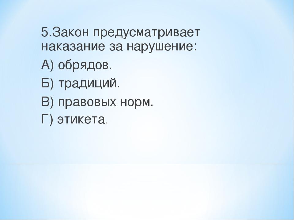 5.Закон предусматривает наказание за нарушение: А) обрядов. Б) традиций. В) п...