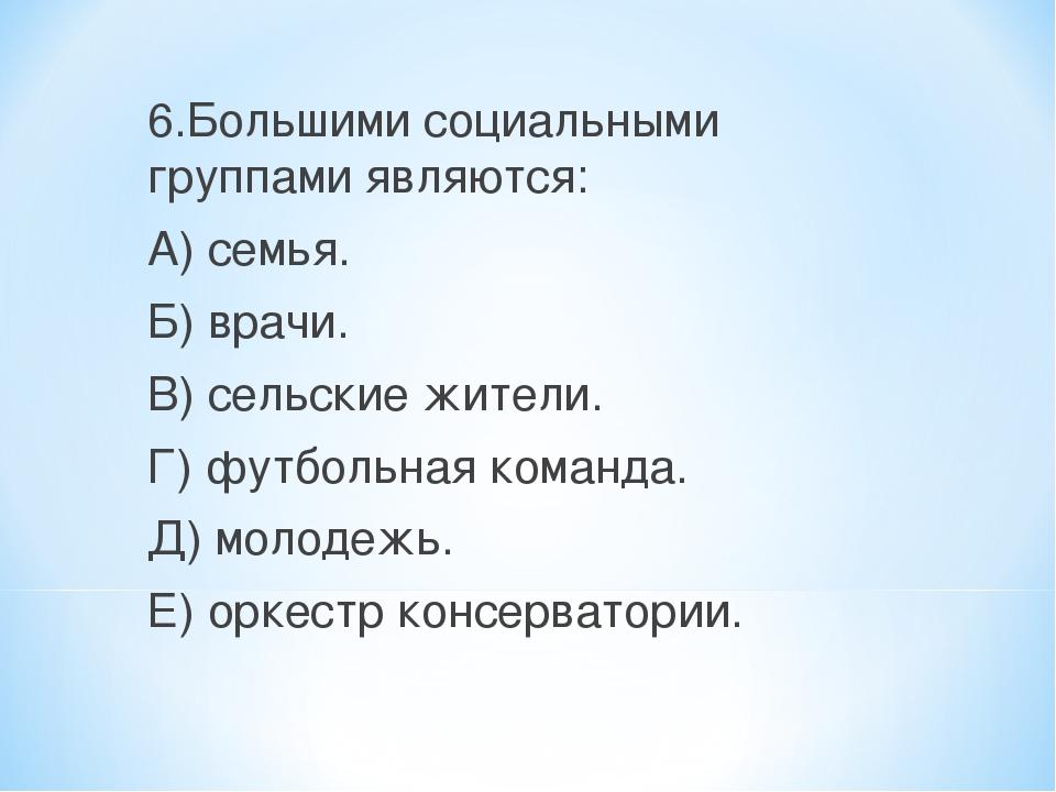 6.Большими социальными группами являются: А) семья. Б) врачи. В) сельские жит...