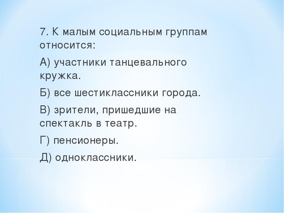 7. К малым социальным группам относится: А) участники танцевального кружка. Б...