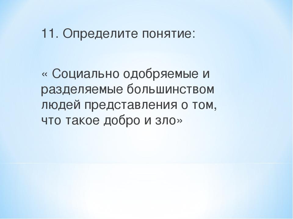 11. Определите понятие: « Социально одобряемые и разделяемые большинством люд...