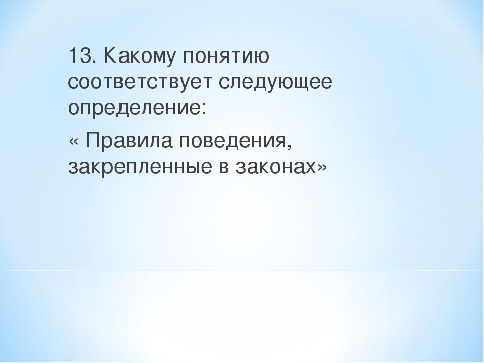 13. Какому понятию соответствует следующее определение: « Правила поведения,...
