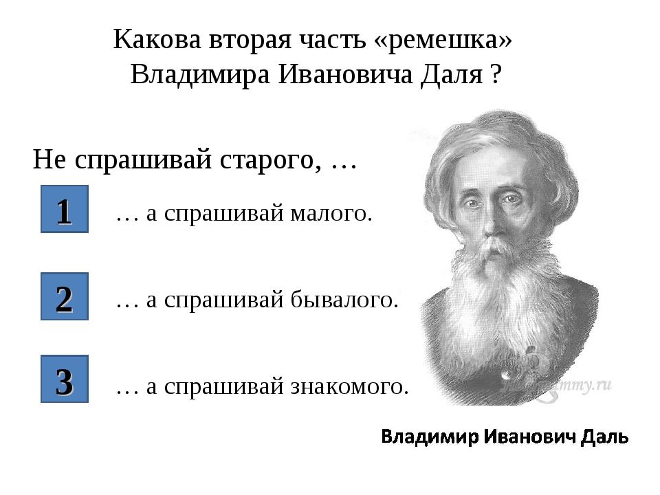 Какова вторая часть «ремешка» Владимира Ивановича Даля ? Не спрашивай старого...