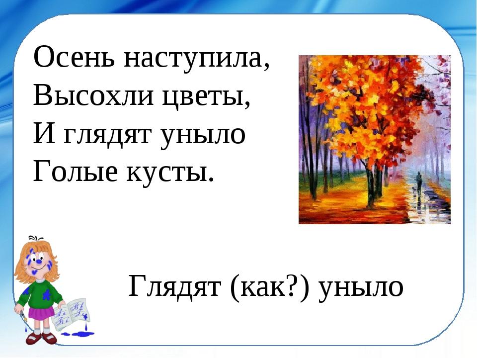 Осень наступила, Высохли цветы, И глядят уныло Голые кусты. Глядят (как?) ун...