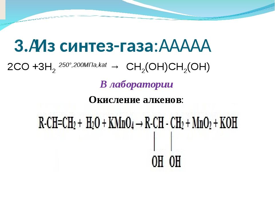3.Из синтез-газа:     2CO +3H2250°,200МПа,kat→CH2(OH)CH2(OH) В лаб...