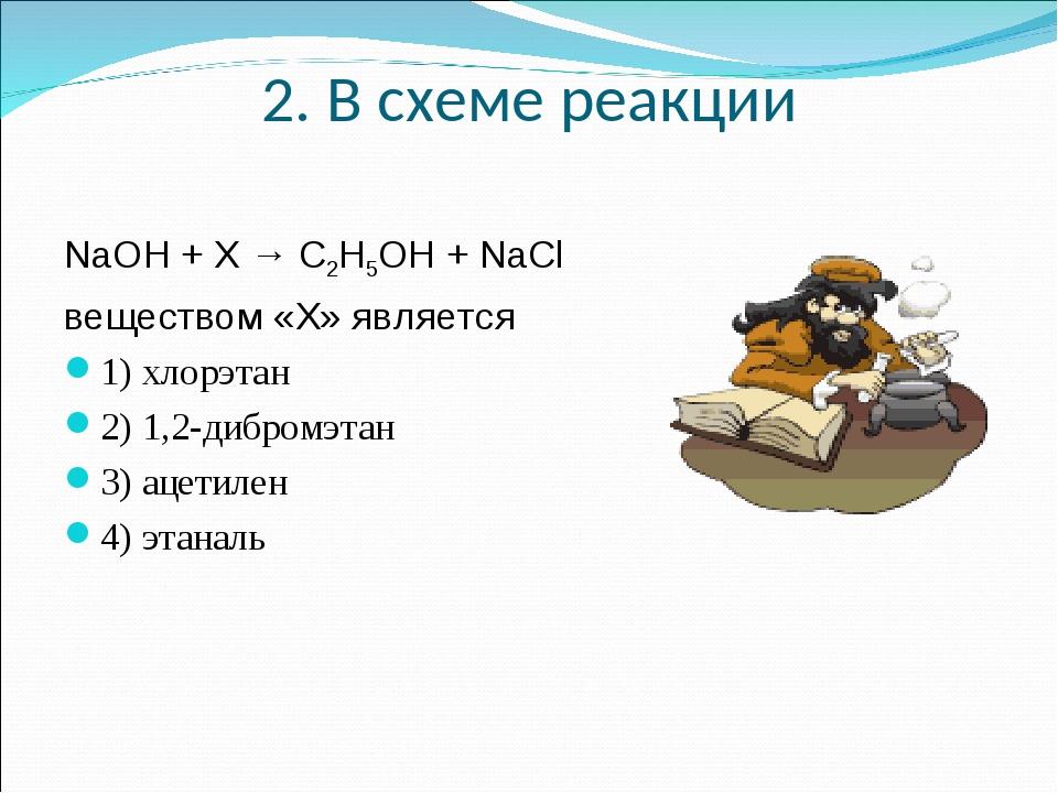 2. В схеме реакции NaOH + X → C2H5OH + NaCl веществом«Х»является 1) хлорэта...