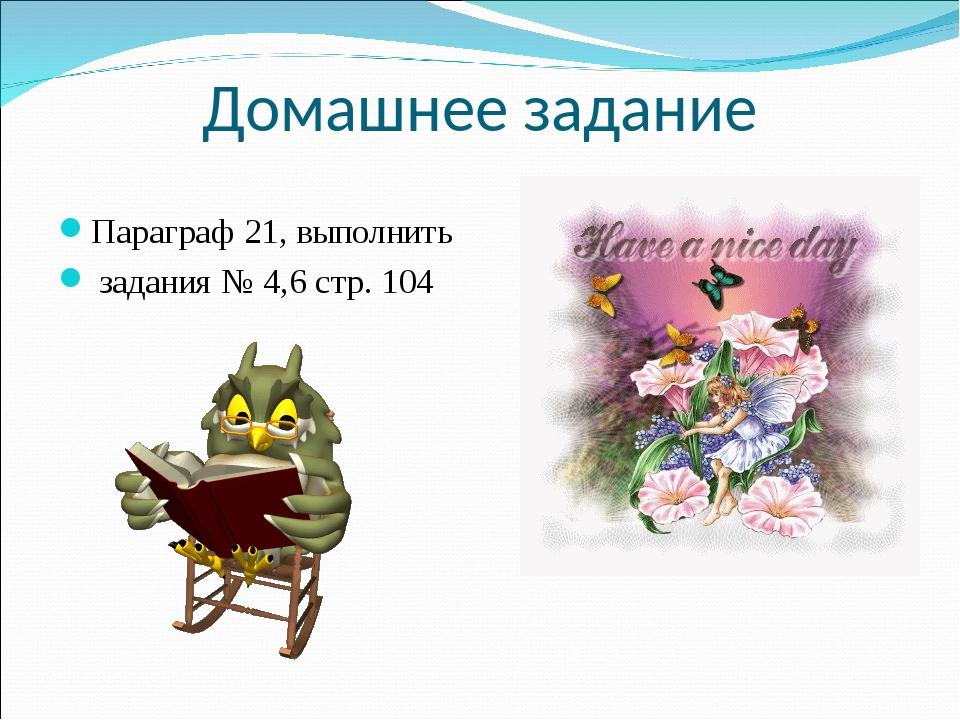 Домашнее задание Параграф 21, выполнить задания № 4,6 стр. 104
