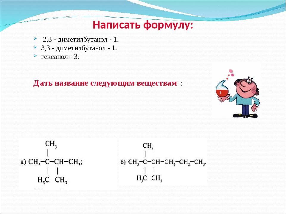 Написать формулу: 2,3 - диметилбутанол - 1. 3,3 - диметилбутанол - 1. гексан...
