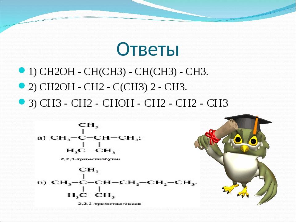 Ответы 1) СН2ОН - СН(СН3) - СН(СН3) - СН3. 2) СН2ОН - СН2 - С(СН3) 2 - СН3....