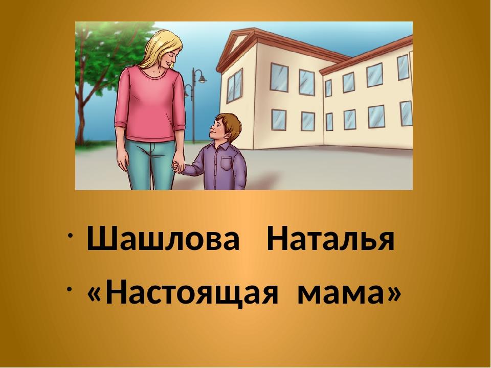 Шашлова Наталья «Настоящая мама»