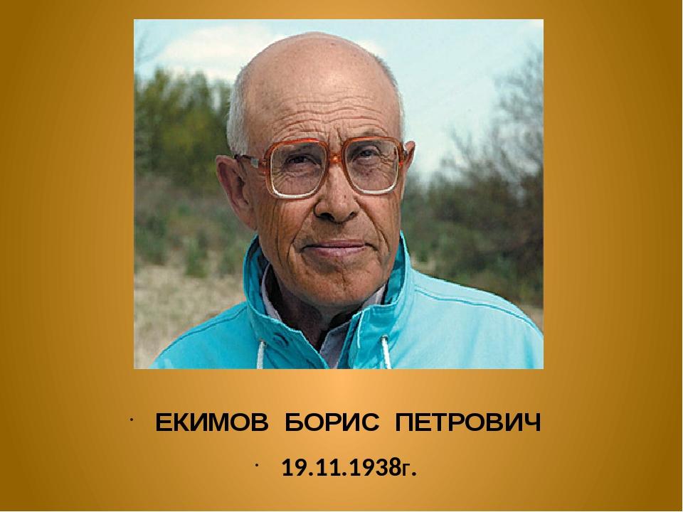 ЕКИМОВ БОРИС ПЕТРОВИЧ 19.11.1938Г.