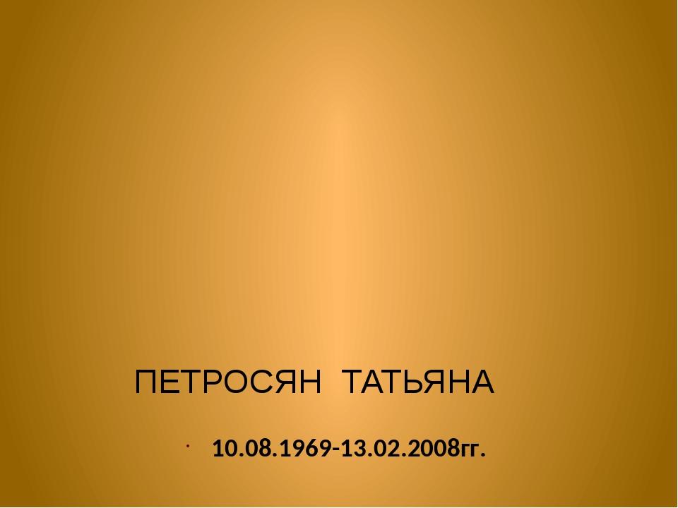 ПЕТРОСЯН ТАТЬЯНА 10.08.1969-13.02.2008гг.