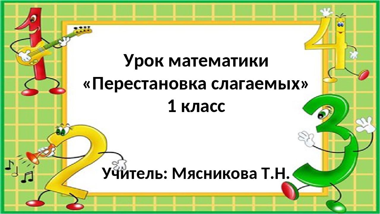 Урок математики «Перестановка слагаемых» 1 класс Учитель: Мясникова Т.Н.