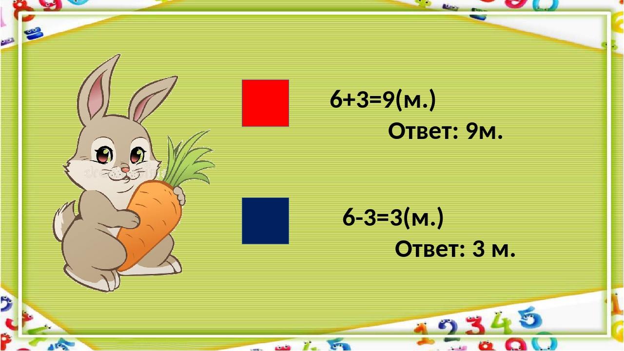 6+3=9(м.) Ответ: 9м. 6-3=3(м.) Ответ: 3 м.
