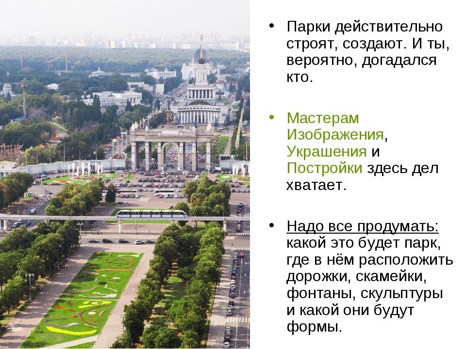 Парки действительно строят, создают. И ты, вероятно, догадался кто. Мастерам...