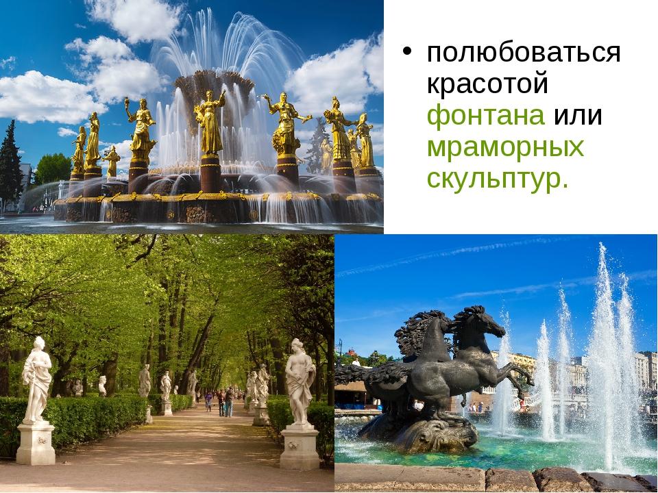полюбоваться красотой фонтана или мраморных скульптур.