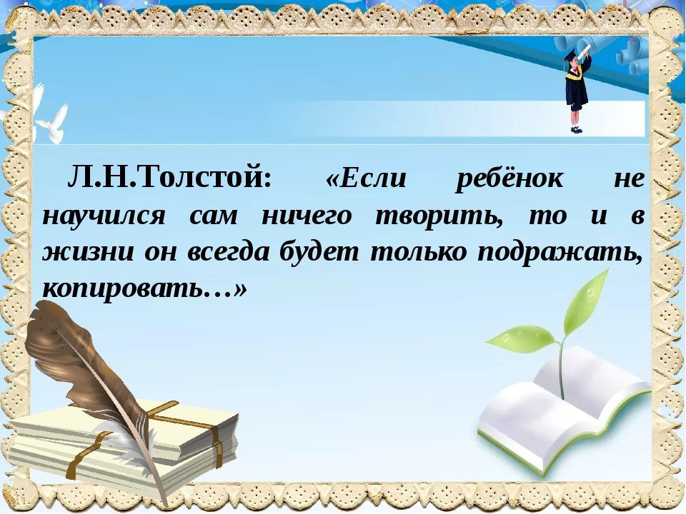 Л.Н.Толстой: «Если ребёнок не научился сам ничего творить, то и в жизни он в...
