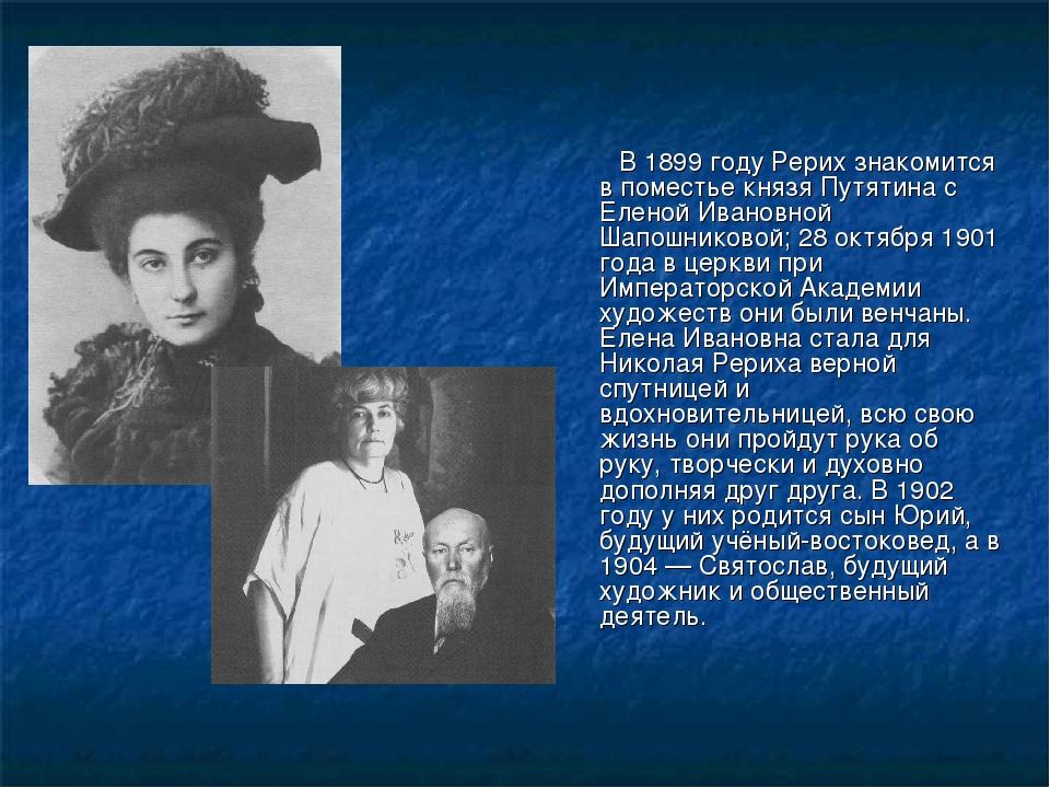 В 1899 году Рерих знакомится в поместье князя Путятина с Еленой Ивановной Ша...