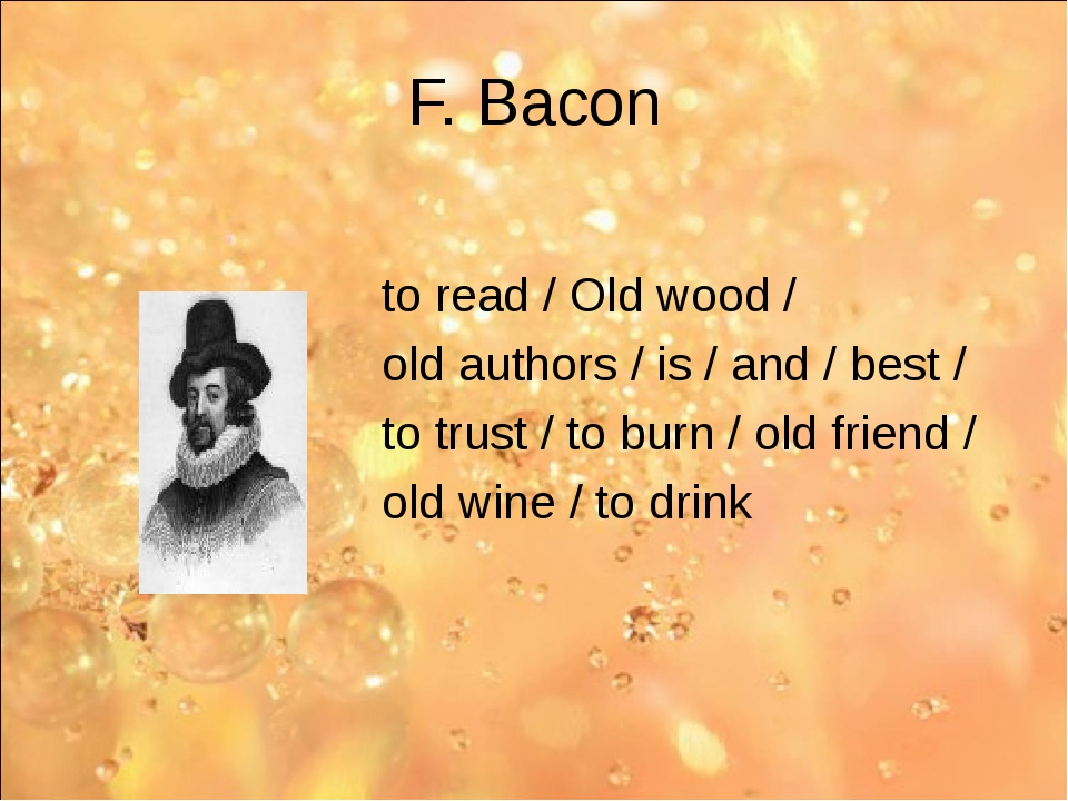 F. Bacon to read / Old wood / old authors / is / and / best / to trust / to b...
